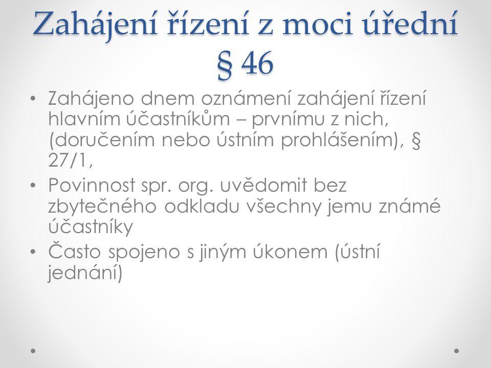 Zahájení řízení z moci úřední § 46 Zahájeno dnem oznámení zahájení řízení hlavním účastníkům – prvnímu z nich, (doručením nebo ústním prohlášením), §