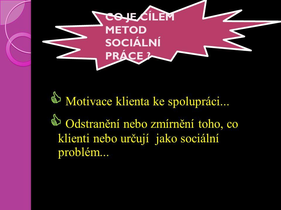  Motivace klienta ke spolupráci...  Odstranění nebo zmírnění toho, co klienti nebo určují jako sociální problém... CO JE CÍLEM METOD SOCIÁLNÍ PRÁCE