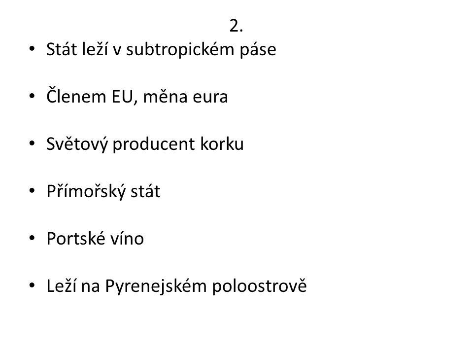 2. Stát leží v subtropickém páse Členem EU, měna eura Světový producent korku Přímořský stát Portské víno Leží na Pyrenejském poloostrově