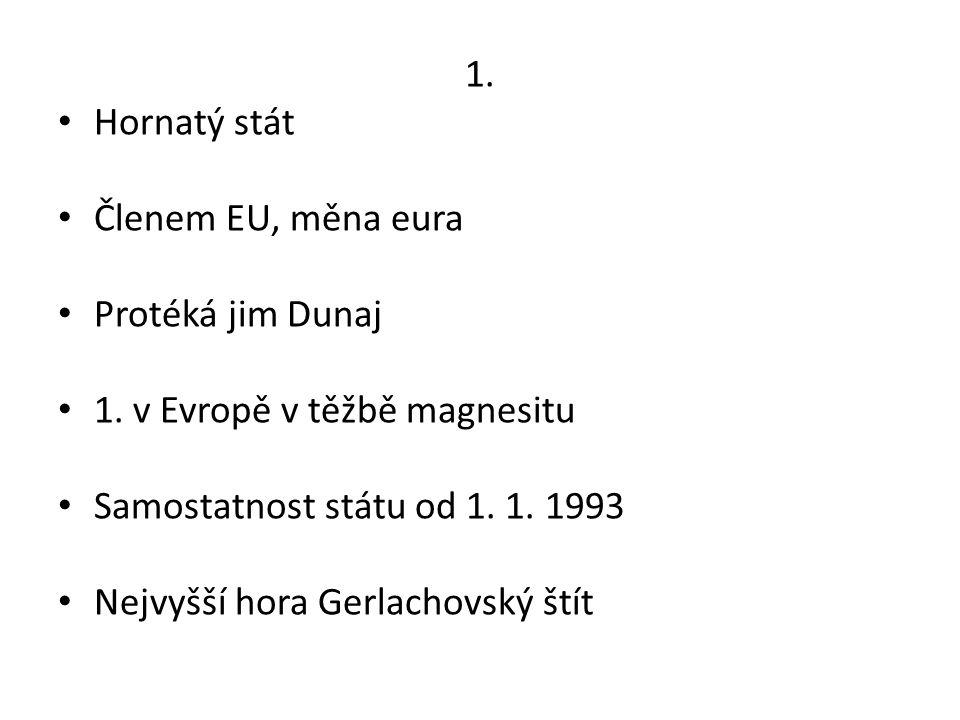 1. Hornatý stát Členem EU, měna eura Protéká jim Dunaj 1. v Evropě v těžbě magnesitu Samostatnost státu od 1. 1. 1993 Nejvyšší hora Gerlachovský štít