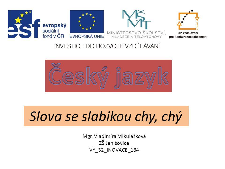 Slova se slabikou chy, chý Mgr. Vladimíra Mikulášková ZŠ Jenišovice VY_32_INOVACE_184