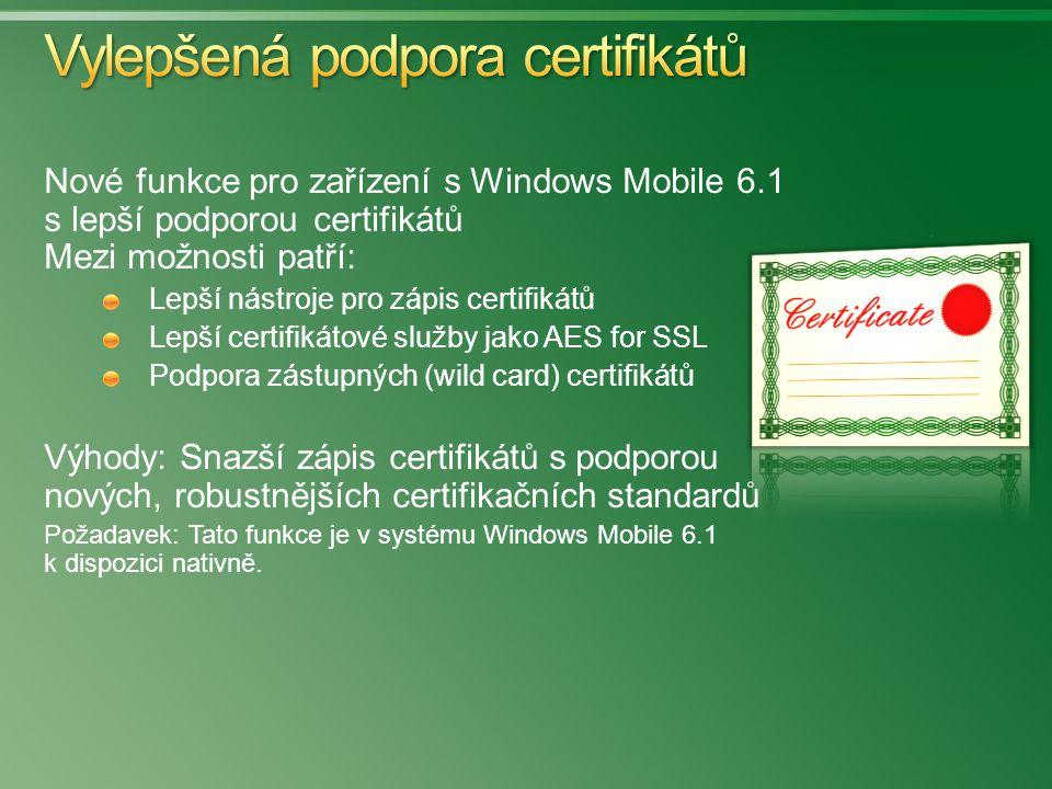 Nové funkce pro zařízení s Windows Mobile 6.1 s lepší podporou certifikátů Mezi možnosti patří: Lepší nástroje pro zápis certifikátů Lepší certifikátové služby jako AES for SSL Podpora zástupných (wild card) certifikátů Výhody: Snazší zápis certifikátů s podporou nových, robustnějších certifikačních standardů Požadavek: Tato funkce je v systému Windows Mobile 6.1 k dispozici nativně.