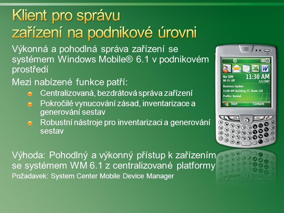 Výkonná a pohodlná správa zařízení se systémem Windows Mobile® 6.1 v podnikovém prostředí Mezi nabízené funkce patří: Centralizovaná, bezdrátová správa zařízení Pokročilé vynucování zásad, inventarizace a generování sestav Robustní nástroje pro inventarizaci a generování sestav Výhoda: Pohodlný a výkonný přístup k zařízením se systémem WM 6.1 z centralizované platformy Požadavek: System Center Mobile Device Manager