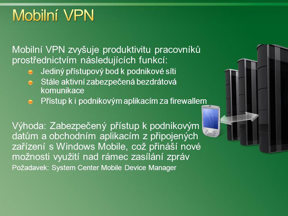 Mobilní VPN zvyšuje produktivitu pracovníků prostřednictvím následujících funkcí: Jediný přístupový bod k podnikové síti Stále aktivní zabezpečená bezdrátová komunikace Přístup k i podnikovým aplikacím za firewallem Výhoda: Zabezpečený přístup k podnikovým datům a obchodním aplikacím z připojených zařízení s Windows Mobile, což přináší nové možnosti využití nad rámec zasílání zpráv Požadavek: System Center Mobile Device Manager