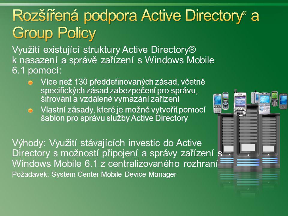 Využití existující struktury Active Directory® k nasazení a správě zařízení s Windows Mobile 6.1 pomocí: Více než 130 předdefinovaných zásad, včetně specifických zásad zabezpečení pro správu, šifrování a vzdálené vymazání zařízení Vlastní zásady, které je možné vytvořit pomocí šablon pro správu služby Active Directory Výhody: Využití stávajících investic do Active Directory s možností připojení a správy zařízení s Windows Mobile 6.1 z centralizovaného rozhraní Požadavek: System Center Mobile Device Manager