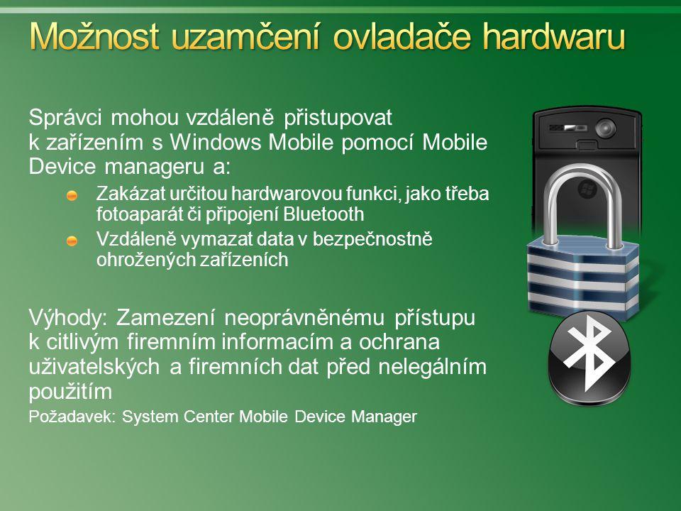 Správci mohou vzdáleně přistupovat k zařízením s Windows Mobile pomocí Mobile Device manageru a: Zakázat určitou hardwarovou funkci, jako třeba fotoaparát či připojení Bluetooth Vzdáleně vymazat data v bezpečnostně ohrožených zařízeních Výhody: Zamezení neoprávněnému přístupu k citlivým firemním informacím a ochrana uživatelských a firemních dat před nelegálním použitím Požadavek: System Center Mobile Device Manager