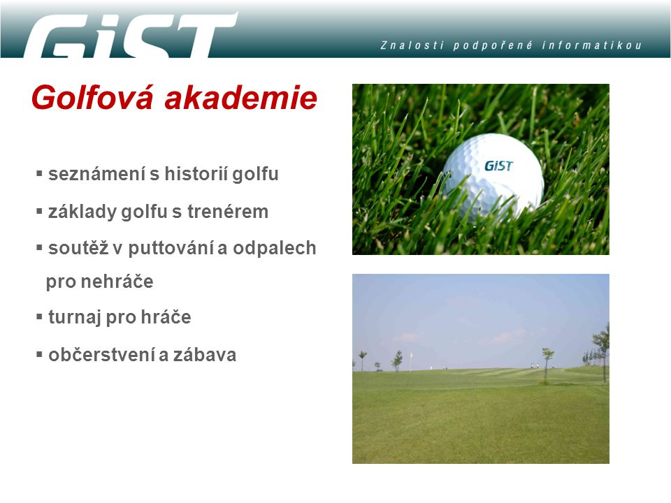Golfová akademie  seznámení s historií golfu  základy golfu s trenérem  soutěž v puttování a odpalech pro nehráče  turnaj pro hráče  občerstvení