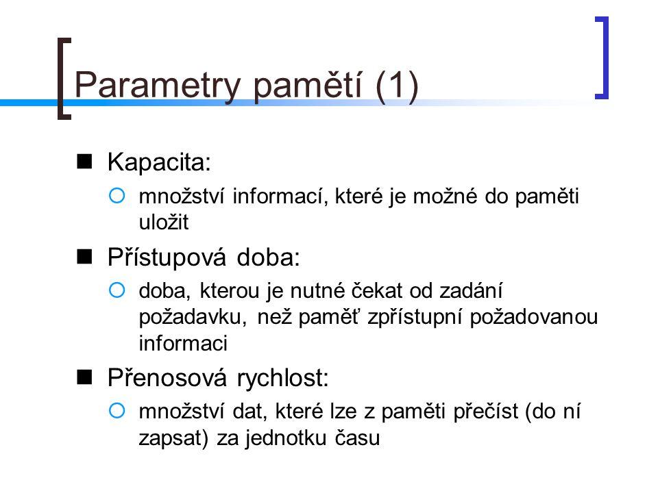 Parametry pamětí (2) Statičnost / dynamičnost:  statické paměti: uchovávají informaci po celou dobu, kdy je paměť připojena ke zdroji elektrického napětí  dynamické paměti: zapsanou informaci mají tendenci ztrácet i v době, kdy jsou připojeny k napájení informace v takových pamětech je tedy nutné neustále periodicky oživovat, aby nedošlo k jejich ztrátě