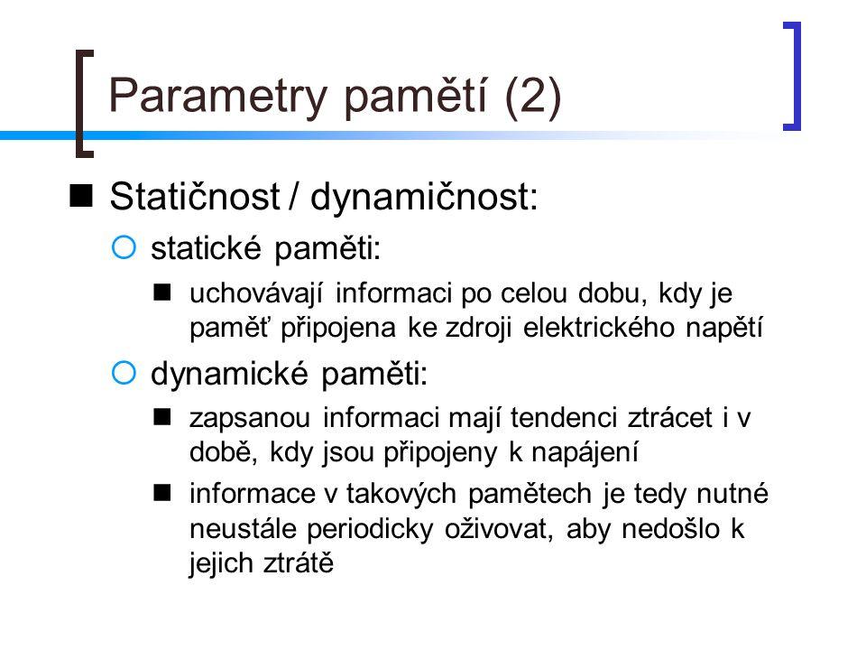Parametry pamětí (3) Destruktivnost při čtení:  destruktivní při čtení: přečtení informace z paměti vede ke ztrátě této informace přečtená informace musí být následně po přečtení opět do paměti zapsána  nedestruktivní při čtení: přečtení informace žádným negativním způsobem tuto informaci neovlivní
