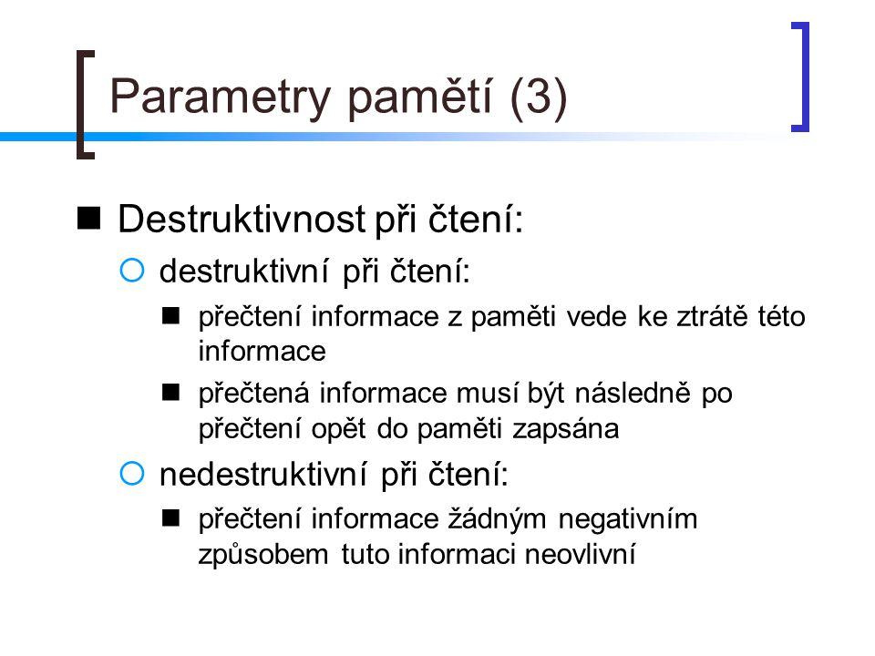Parametry pamětí (4) Energetická závislost / nezávislost:  energeticky závislé: paměti, které uložené informace po odpojení od zdroje napájení ztrácejí  energeticky nezávislé: paměti, které uchovávají informace i po dobu, kdy nejsou připojeny ke zdroji elektrického napájení