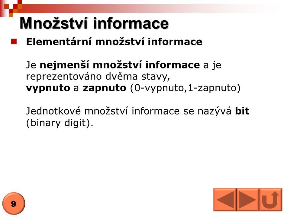 Množství informace Elementární množství informace Je nejmenší množství informace a je reprezentováno dvěma stavy, vypnuto a zapnuto (0-vypnuto,1-zapnuto) Jednotkové množství informace se nazývá bit (binary digit).
