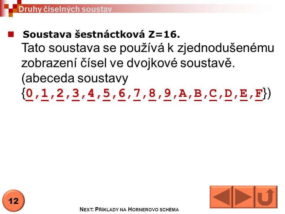 Soustava šestnáctková Z=16. 0,1,2,3,4,5,6 Tato soustava se používá k zjednodušenému zobrazení čísel ve dvojkové soustavě. (abeceda soustavy { 0,1,2,3,