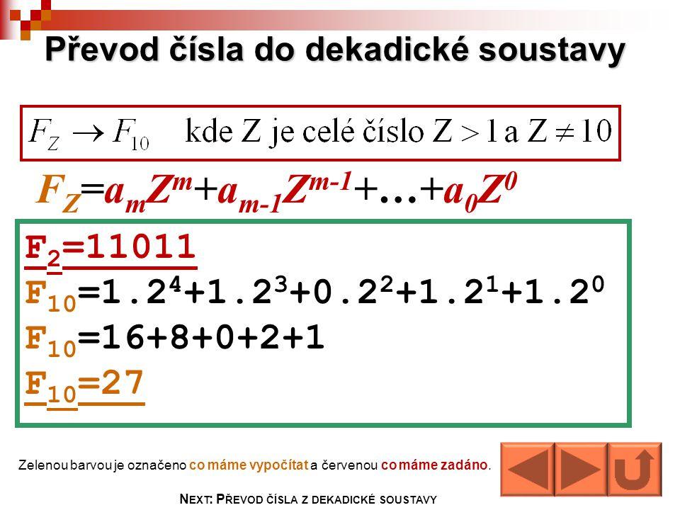 Převod čísla do dekadické soustavy F Z =a m Z m +a m-1 Z m-1 +…+a 0 Z 0 F 2 =11011 F 10 =1.2 4 +1.2 3 +0.2 2 +1.2 1 +1.2 0 F 10 =16+8+0+2+1 F 10 =27 Z