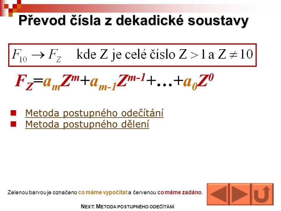 Převod čísla z dekadické soustavy Metoda postupného odečítání Metoda postupného dělení F Z =a m Z m +a m-1 Z m-1 +…+a 0 Z 0 Zelenou barvou je označeno