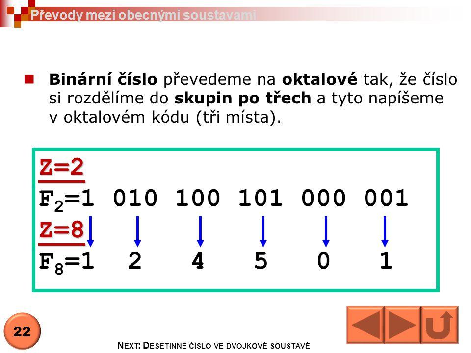 Binární číslo převedeme na oktalové tak, že číslo si rozdělíme do skupin po třech a tyto napíšeme v oktalovém kódu (tři místa). Z=2 F 2 =1 010 100 101