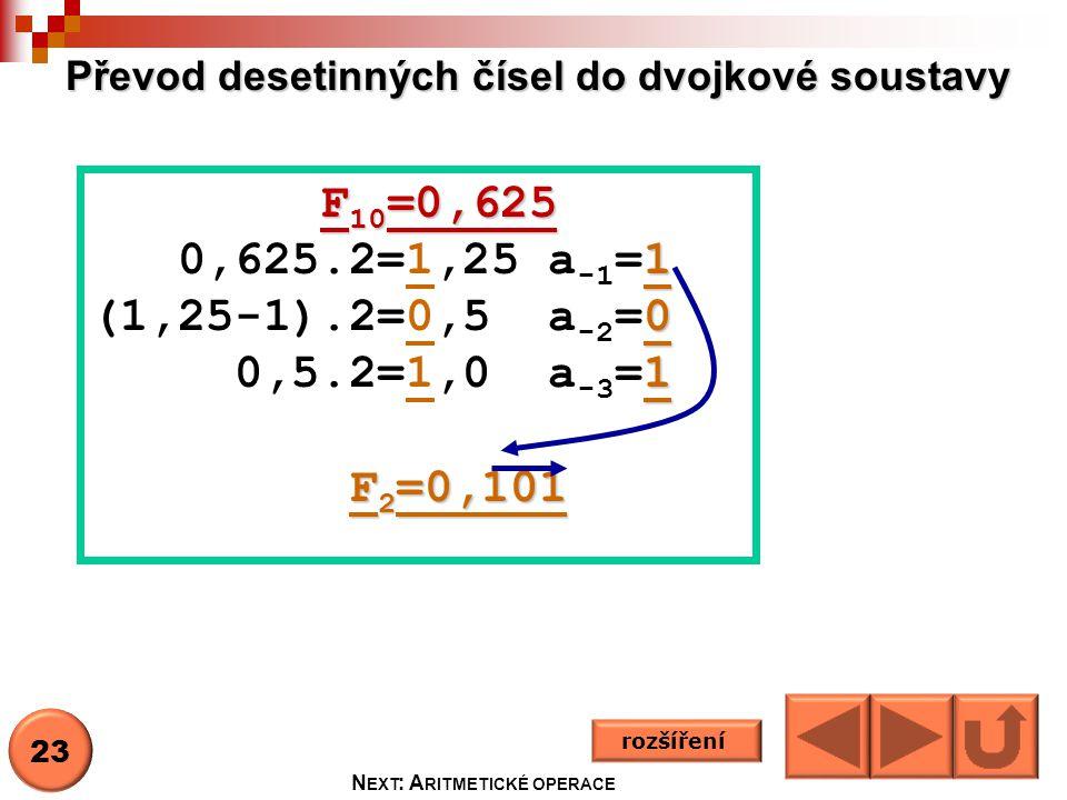 Převod desetinných čísel do dvojkové soustavy rozšíření F 10 =0,625 F 10 =0,625 1 0,625.2=1,25 a -1 =1 0 (1,25-1).2=0,5 a -2 =0 1 0,5.2=1,0 a -3 =1 F