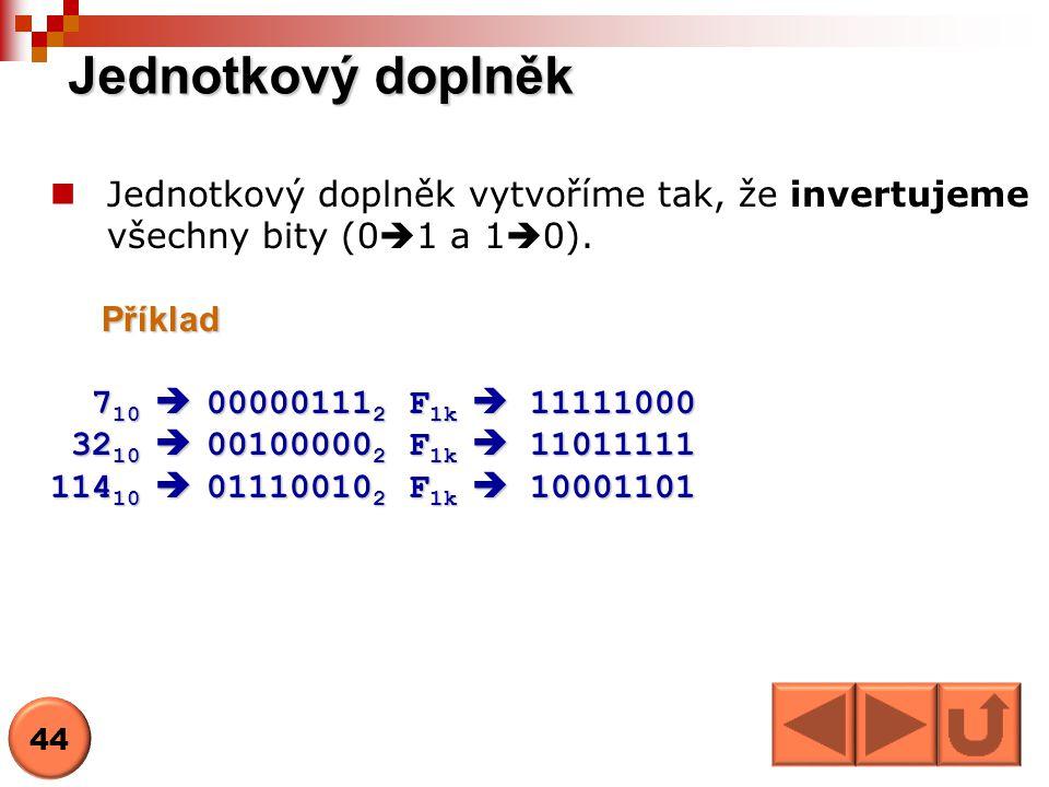 Jednotkový doplněk Jednotkový doplněk vytvoříme tak, že invertujeme všechny bity (0  1 a 1  0).Příklad 7 10  00000111 2 F 1k  11111000 7 10  0000