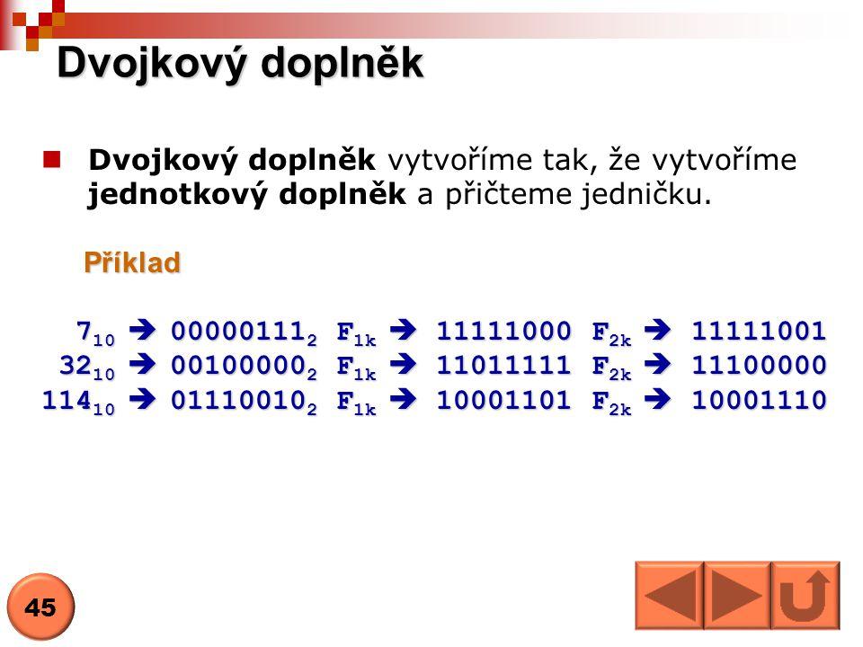 Dvojkový doplněk Dvojkový doplněk vytvoříme tak, že vytvoříme jednotkový doplněk a přičteme jedničku.Příklad 7 10  00000111 2 F 1k  11111000 F 2k 