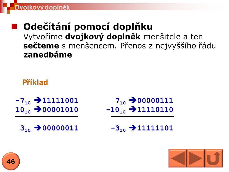 Odečítání pomocí doplňku Vytvoříme dvojkový doplněk menšitele a ten sečteme s menšencem. Přenos z nejvyššího řádu zanedbámePříklad -7 10  11111001 7