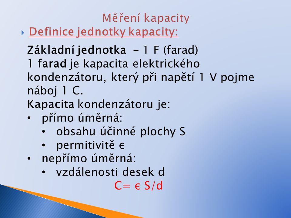  Definice jednotky kapacity: Základní jednotka - 1 F (farad) 1 farad je kapacita elektrického kondenzátoru, který při napětí 1 V pojme náboj 1 C. Kap