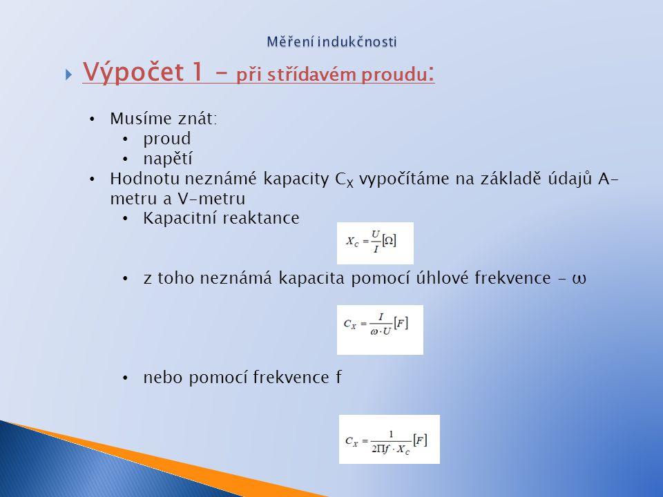 Musíme znát: proud napětí Hodnotu neznámé kapacity C X vypočítáme na základě údajů A- metru a V-metru Kapacitní reaktance z toho neznámá kapacita pomo