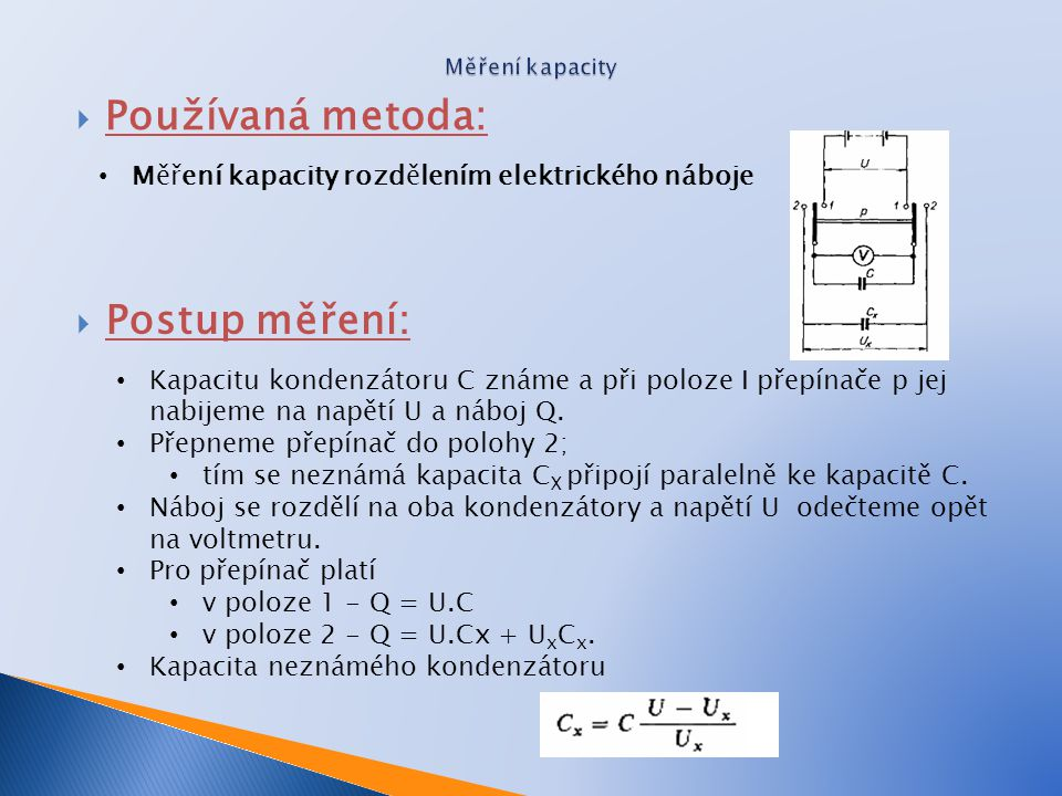  Popiš jak je definovaná jednotka kapacity ◦  Vyjmenuj čemu je úměrná kapacita kondenzátoru ◦  Napiš jaké jsou požadavky na napájecí napětí ◦  Nakresli zapojení pro měření ◦ malých C ◦ velkých C
