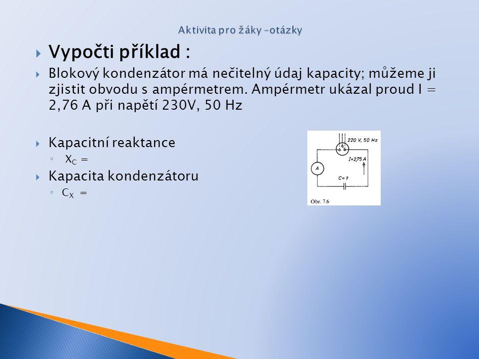  Vypočti příklad :  Blokový kondenzátor má nečitelný údaj kapacity; můžeme ji zjistit obvodu s ampérmetrem. Ampérmetr ukázal proud I = 2,76 A při na