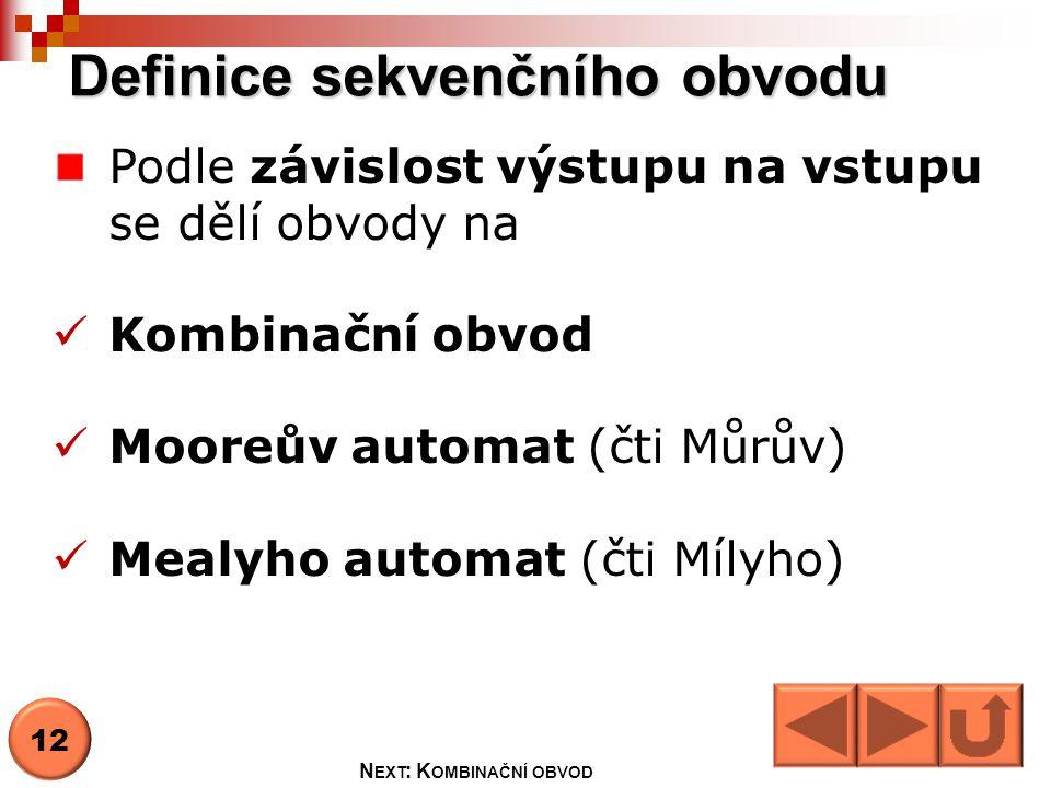 Definice sekvenčního obvodu Podle závislost výstupu na vstupu se dělí obvody na Kombinační obvod Mooreův automat (čti Můrův) Mealyho automat (čti Mílyho) 12 N EXT : K OMBINAČNÍ OBVOD