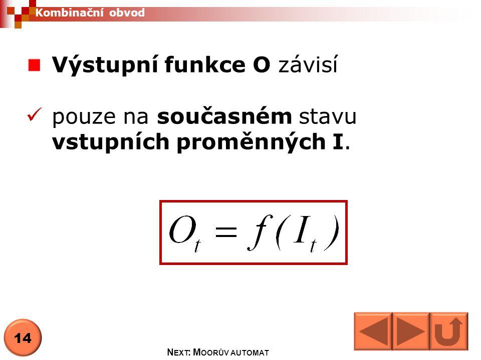 Výstupní funkce O závisí pouze na současném stavu vstupních proměnných I.