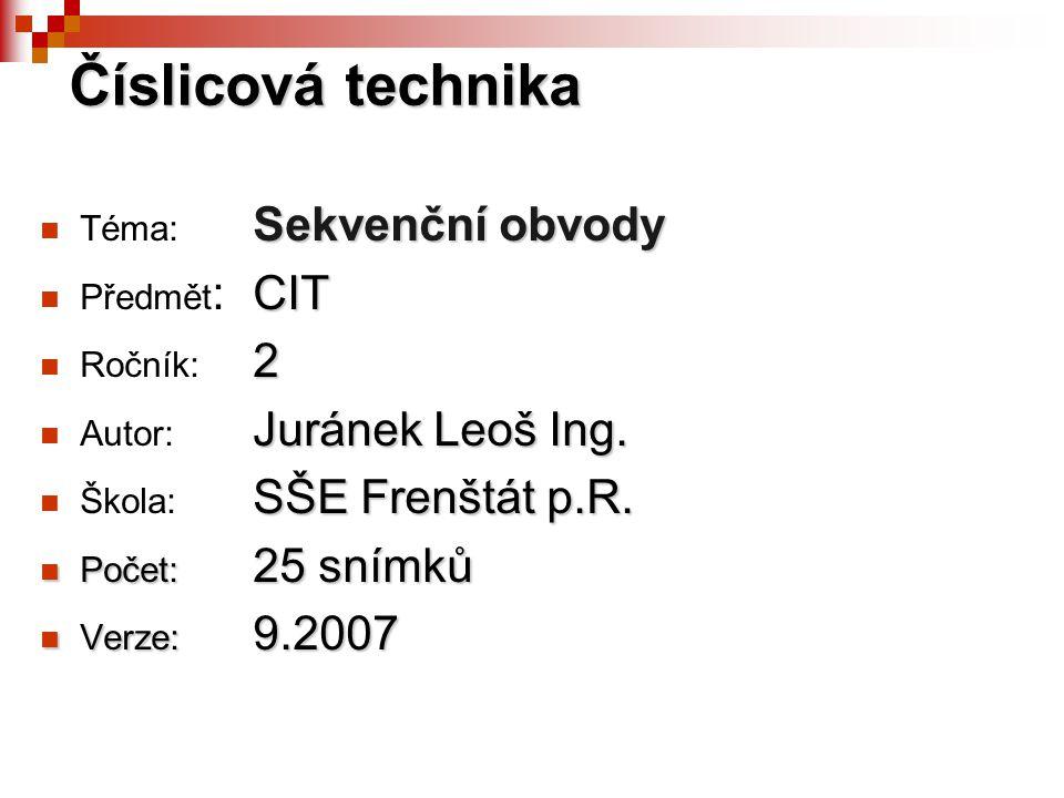 Sekvenční obvody Téma: Sekvenční obvody CIT Předmět : CIT 2 Ročník: 2 Juránek Leoš Ing.