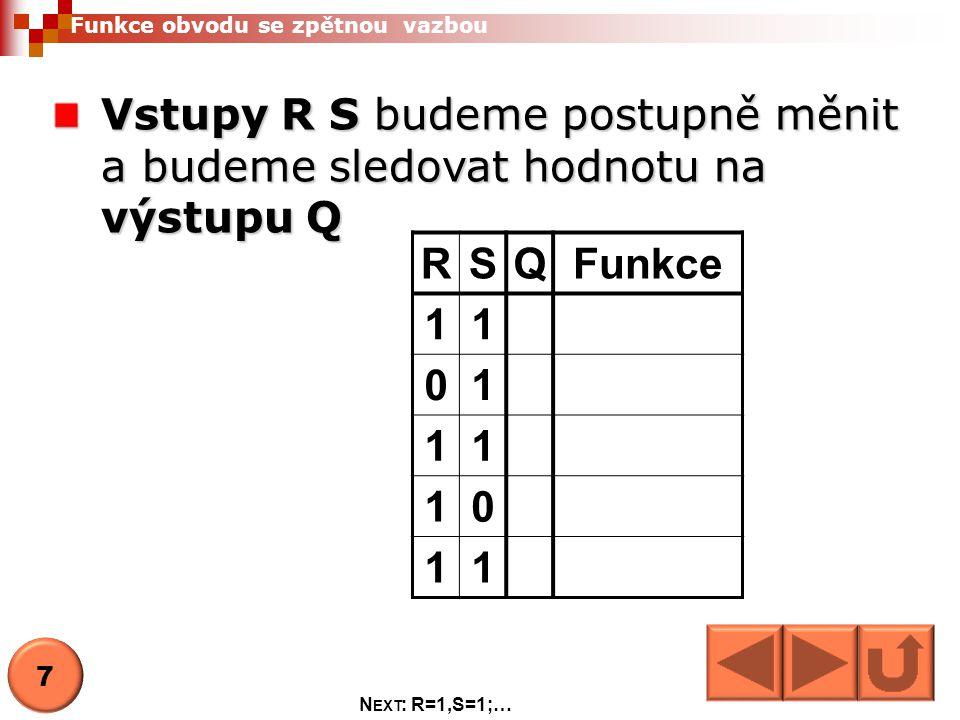 Funkce obvodu se zpětnou vazbou Vstupy R S budeme postupně měnit a budeme sledovat hodnotu na výstupu Q RSQFunkce 11 01 11 10 11 7 N EXT : R=1,S=1;…