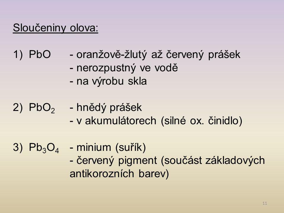 11 Sloučeniny olova: 1)PbO- oranžově-žlutý až červený prášek - nerozpustný ve vodě - na výrobu skla 2)PbO 2 - hnědý prášek - v akumulátorech (silné ox