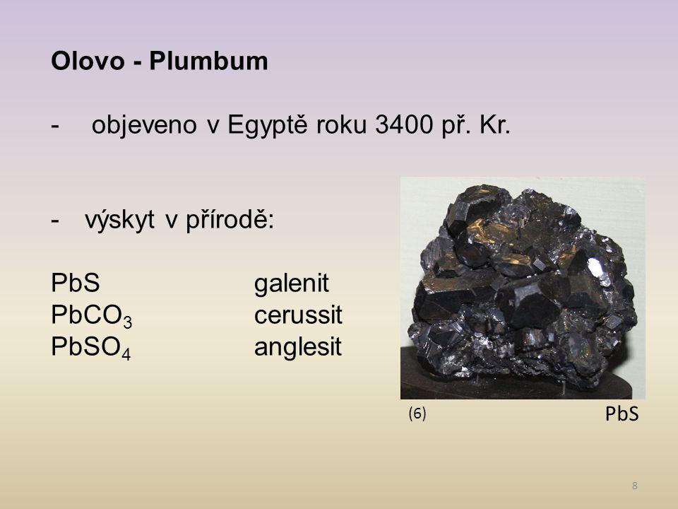 8 Olovo - Plumbum - objeveno v Egyptě roku 3400 př. Kr. -výskyt v přírodě: PbSgalenit PbCO 3 cerussit PbSO 4 anglesit (6) PbS