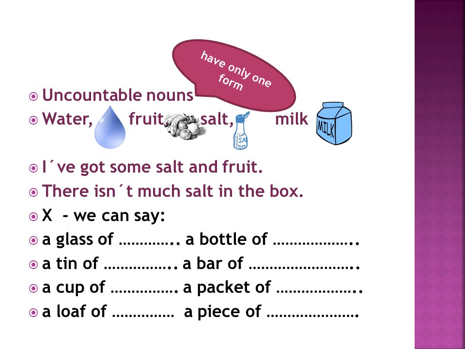  Uncountable nouns  Water, fruit, salt, milk  I´ve got some salt and fruit.  There isn´t much salt in the box.  X - we can say:  a glass of …………