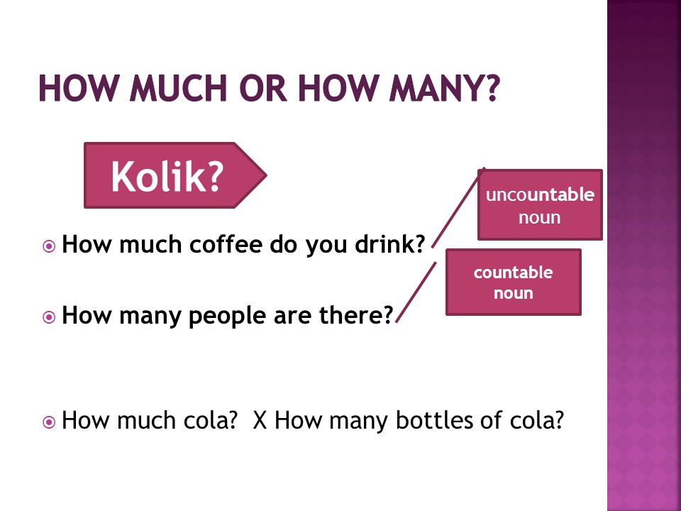  How much coffee do you drink?  How many people are there?  How much cola? X How many bottles of cola? Kolik? uncountable noun countable noun