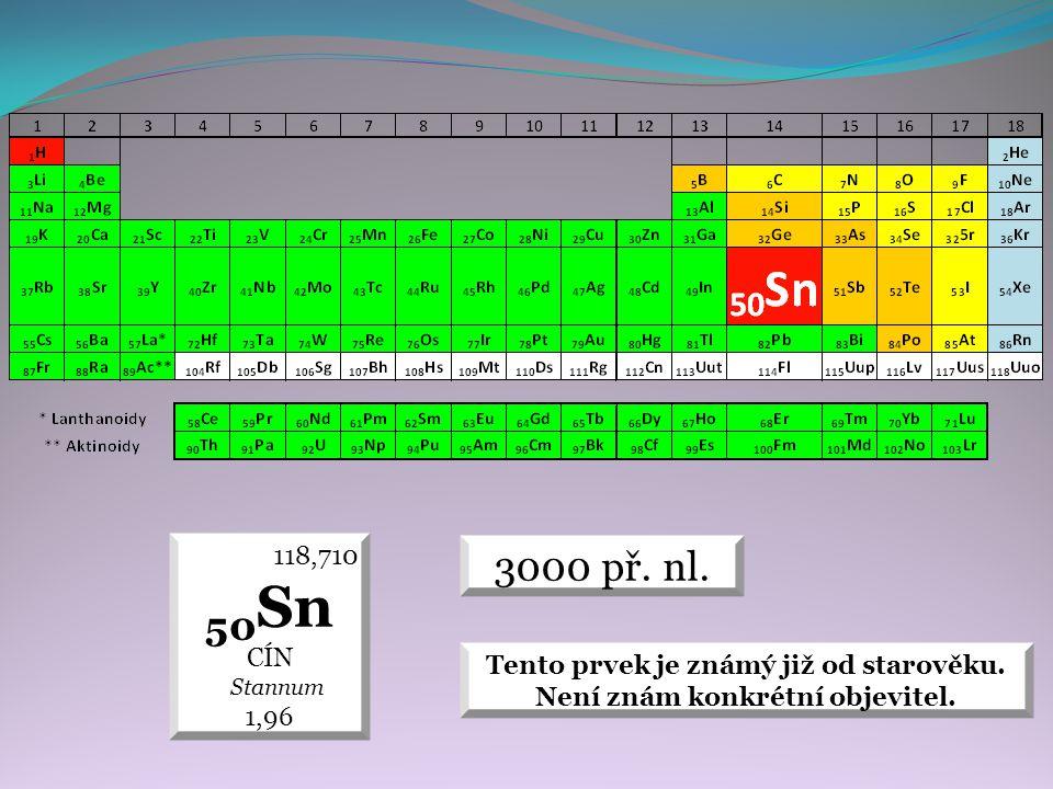 3000 př. nl. 118,710 50 Sn CÍN Stannum 1,96 Tento prvek je známý již od starověku. Není znám konkrétní objevitel.
