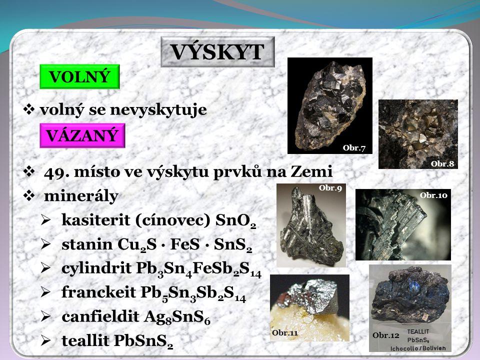 Obr.12 Obr.11 Obr.10 Obr.9 Obr.8 Obr.7 VÝSKYT VOLNÝ VÁZANÝ  volný se nevyskytuje  49. místo ve výskytu prvků na Zemi  minerály  kasiterit (cínovec