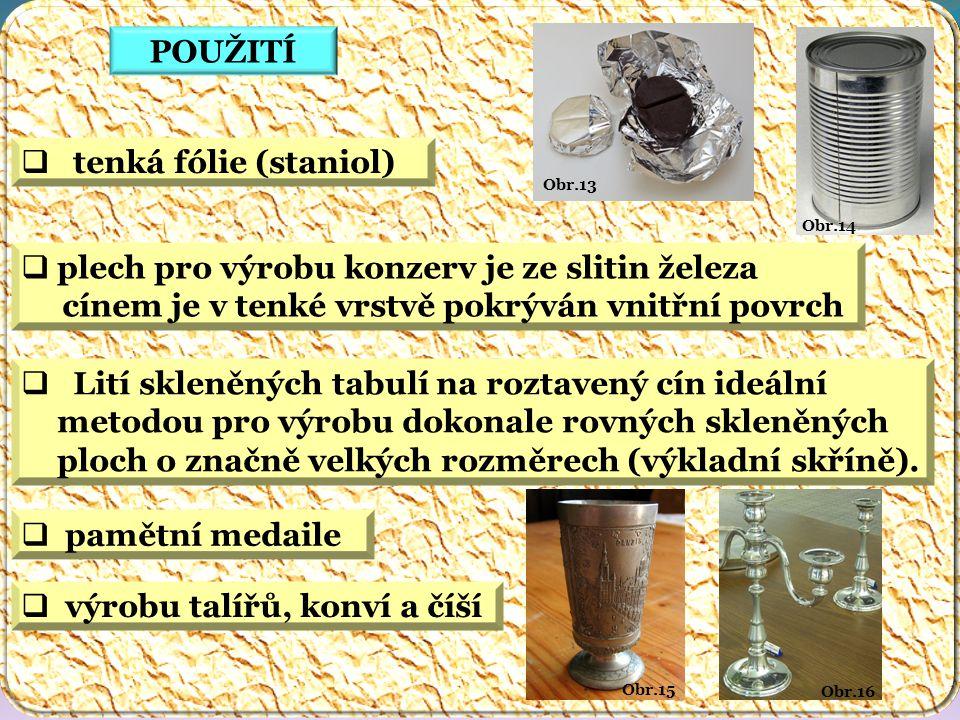 Obr.16 Obr.15 Obr.14 Obr.13 POUŽITÍ  tenká fólie (staniol)  plech pro výrobu konzerv je ze slitin železa cínem je v tenké vrstvě pokrýván vnitřní po