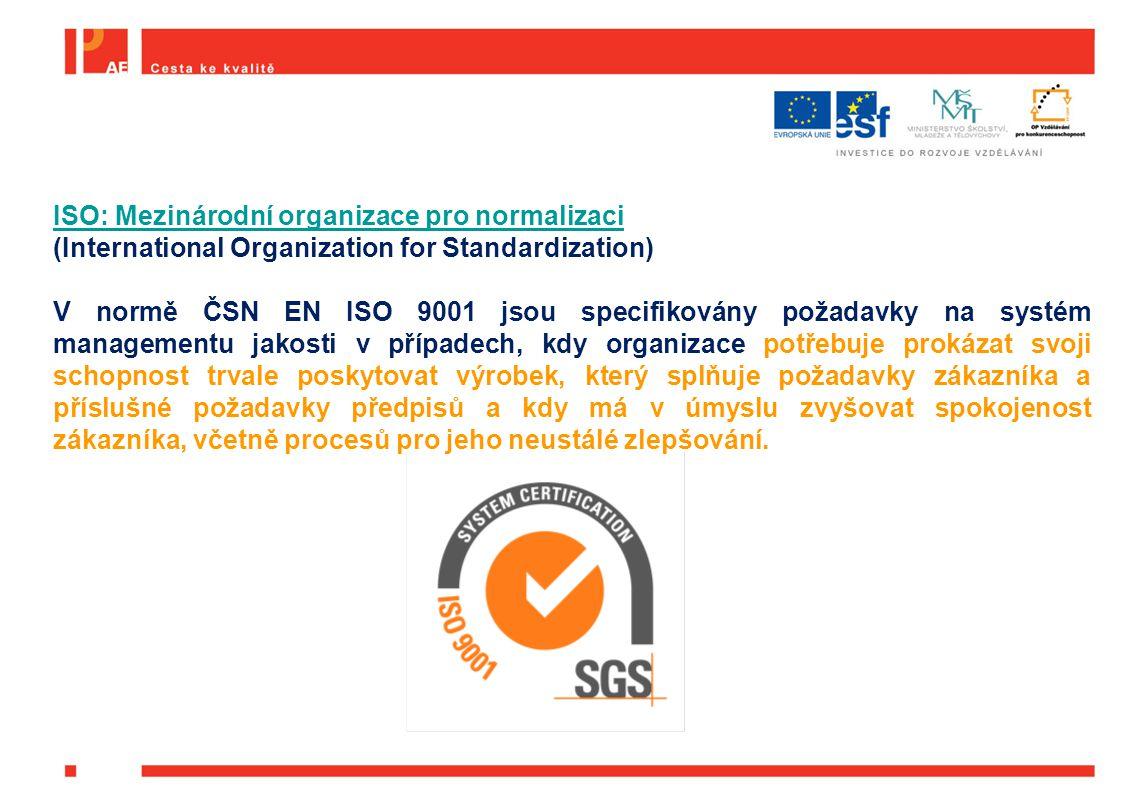 ISO: Mezinárodní organizace pro normalizaci (International Organization for Standardization) V normě ČSN EN ISO 9001 jsou specifikovány požadavky na systém managementu jakosti v případech, kdy organizace potřebuje prokázat svoji schopnost trvale poskytovat výrobek, který splňuje požadavky zákazníka a příslušné požadavky předpisů a kdy má v úmyslu zvyšovat spokojenost zákazníka, včetně procesů pro jeho neustálé zlepšování.