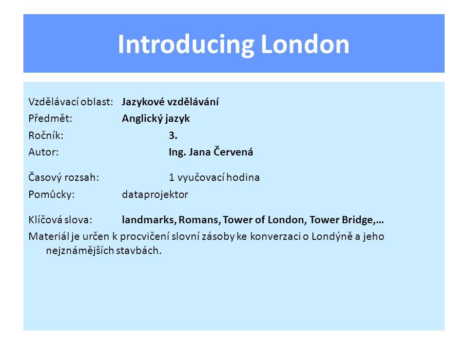 Introducing London Vzdělávací oblast:Jazykové vzdělávání Předmět:Anglický jazyk Ročník:3. Autor:Ing. Jana Červená Časový rozsah:1 vyučovací hodina Pom