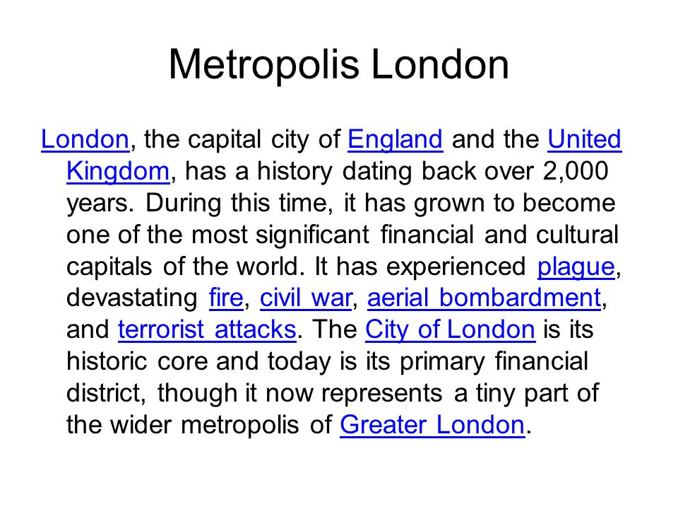 Metropolis London LondonLondon, the capital city of England and the United Kingdom, has a history dating back over 2,000 years.