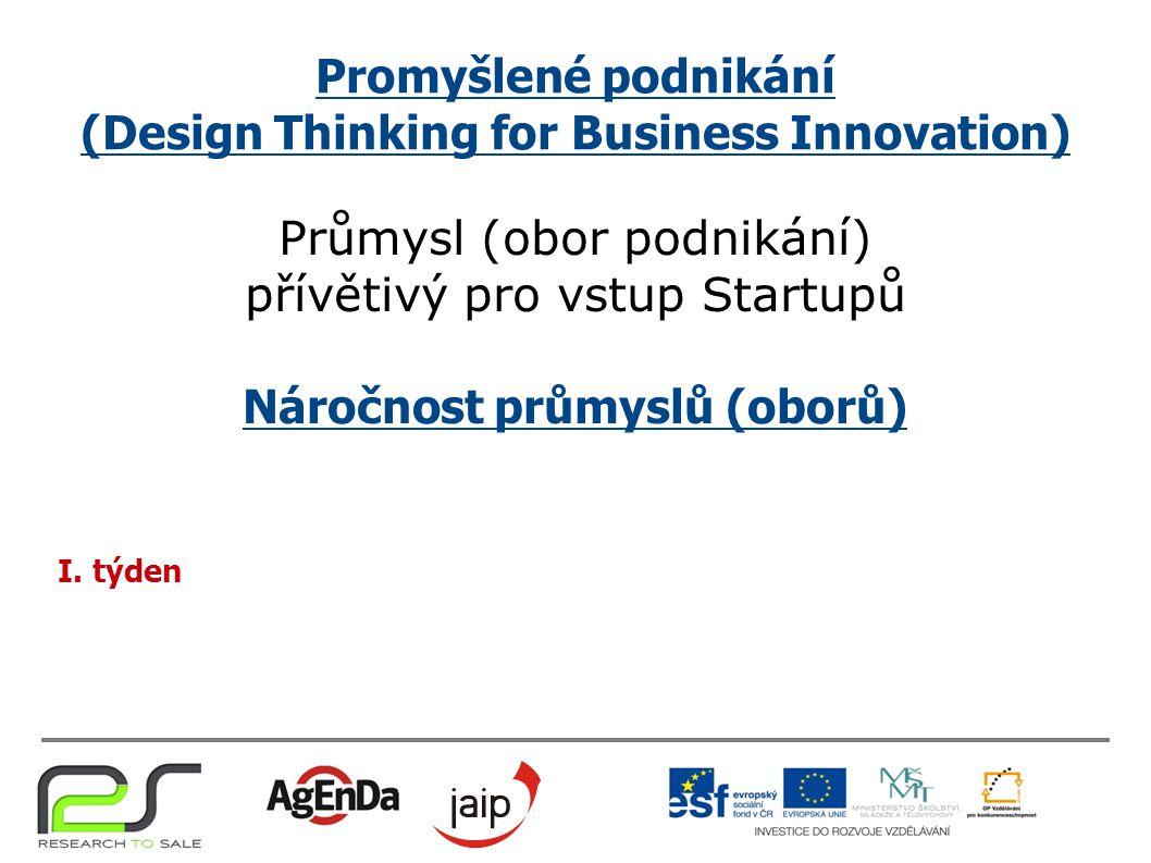 Promyšlené podnikání (Design Thinking for Business Innovation) Průmysl (obor podnikání) přívětivý pro vstup Startupů Náročnost průmyslů (oborů) I.