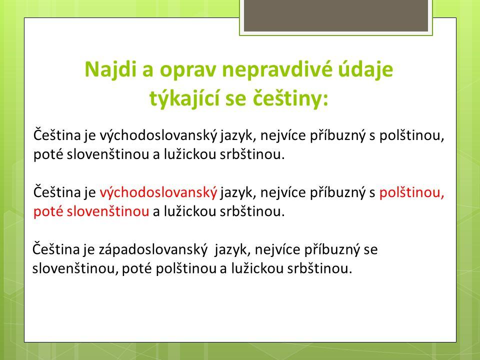 Najdi a oprav nepravdivé údaje týkající se češtiny: Čeština je východoslovanský jazyk, nejvíce příbuzný s polštinou, poté slovenštinou a lužickou srbš