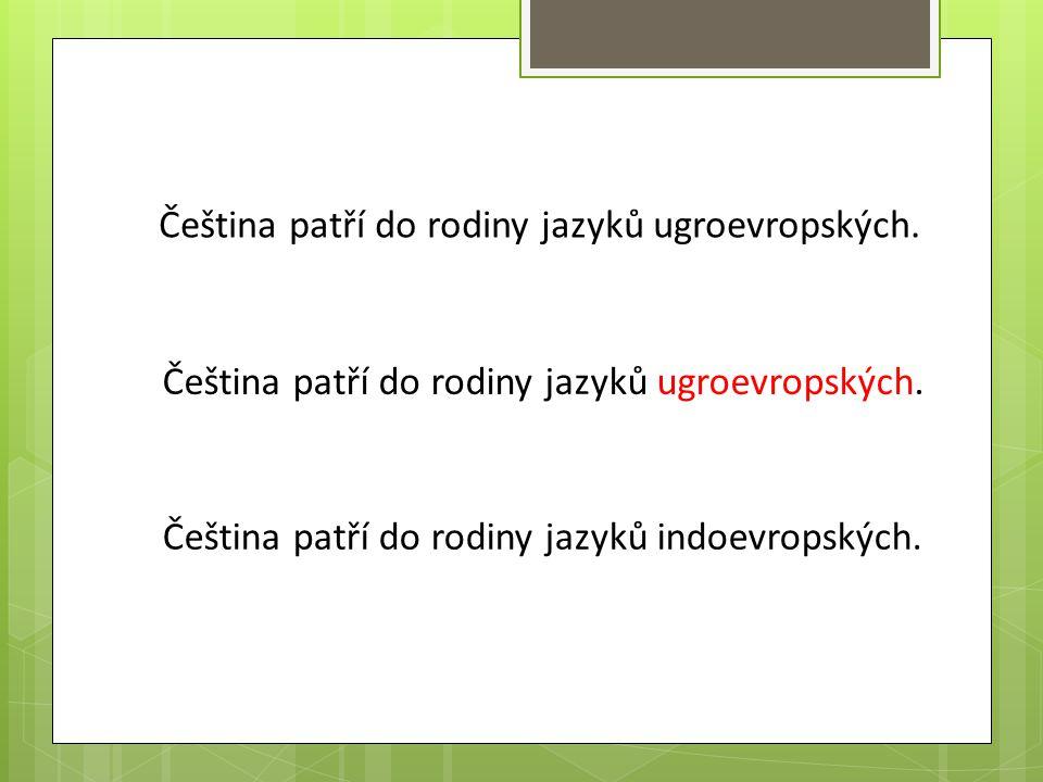 Čeština patří do rodiny jazyků ugroevropských. Čeština patří do rodiny jazyků indoevropských.