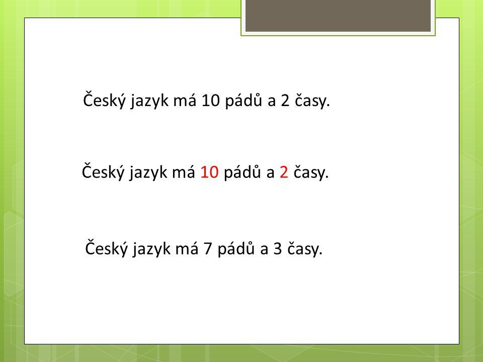 Český jazyk má 10 pádů a 2 časy. Český jazyk má 7 pádů a 3 časy.