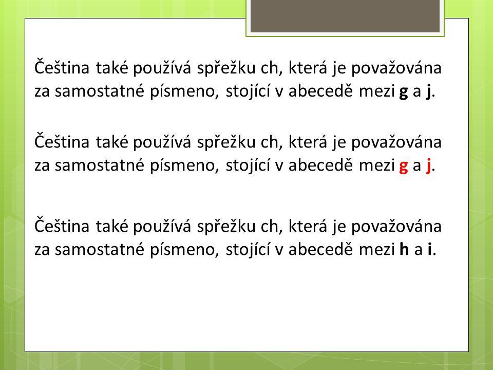 Čeština také používá spřežku ch, která je považována za samostatné písmeno, stojící v abecedě mezi g a j. Čeština také používá spřežku ch, která je po