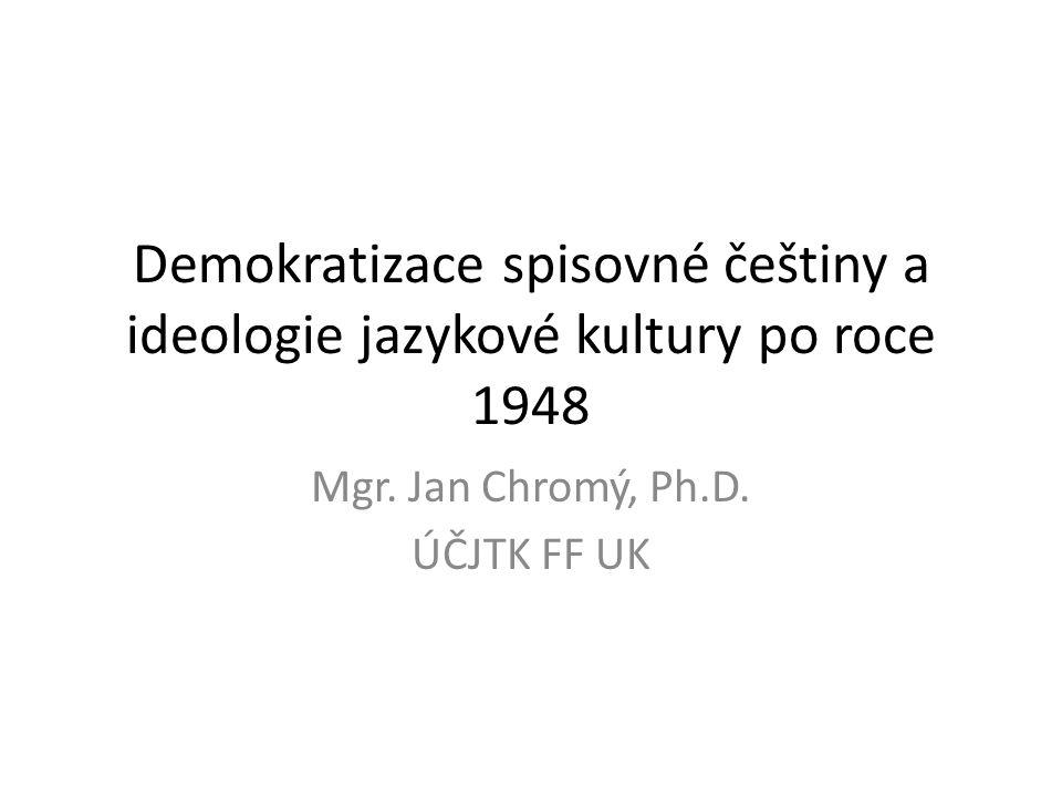 Demokratizace spisovné češtiny a ideologie jazykové kultury po roce 1948 Mgr. Jan Chromý, Ph.D. ÚČJTK FF UK