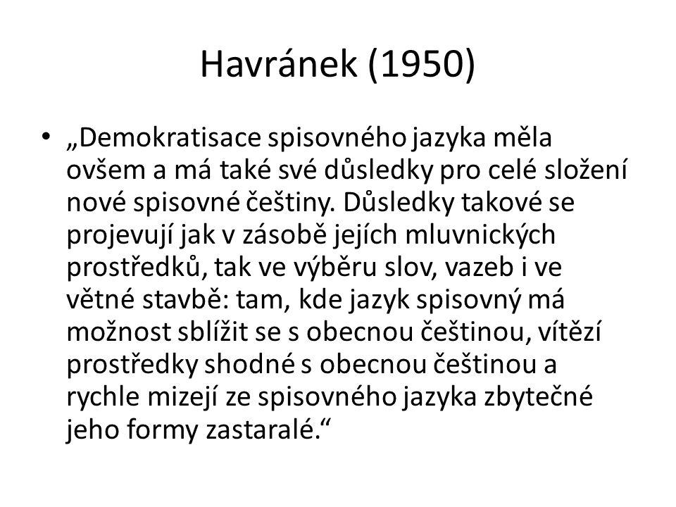 """Havránek (1950) """"Demokratisace spisovného jazyka měla ovšem a má také své důsledky pro celé složení nové spisovné češtiny. Důsledky takové se projevuj"""