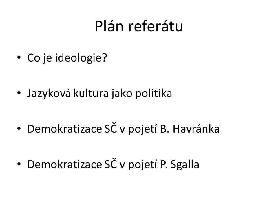 Plán referátu Co je ideologie? Jazyková kultura jako politika Demokratizace SČ v pojetí B. Havránka Demokratizace SČ v pojetí P. Sgalla