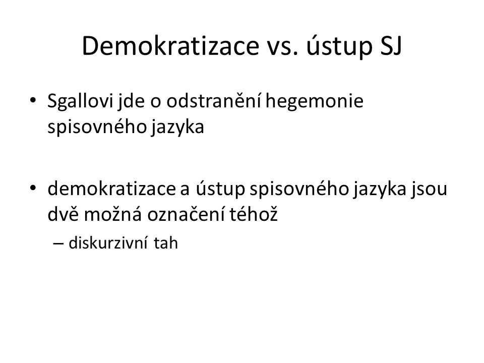 Demokratizace vs. ústup SJ Sgallovi jde o odstranění hegemonie spisovného jazyka demokratizace a ústup spisovného jazyka jsou dvě možná označení téhož